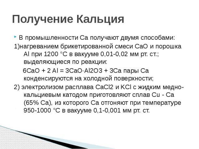 Получение Кальция В промышленности Ca получают двумя способами: 1)нагреванием брикетированной смеси CaO и порошка Al при 1200 °C в вакууме 0,01-0,02 мм рт. ст.; выделяющиеся по реакции: 6CaO + 2 Al = 3CaO·Al2O3 + 3Ca пары Ca конденсируются на холодн…