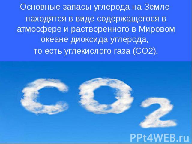 Основные запасы углерода на Земле находятся в виде содержащегося в атмосфере и растворенного в Мировом океане диоксида углерода, то есть углекислого газа (CO2).