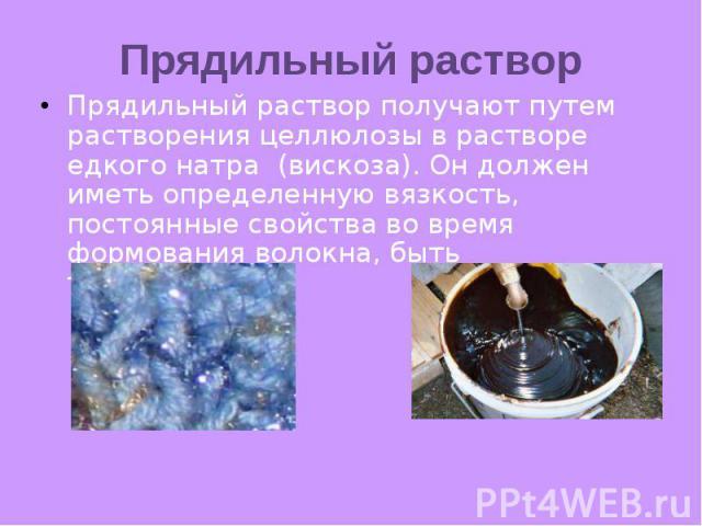Прядильный раствор Прядильный раствор получают путем растворения целлюлозы в растворе едкого натра (вискоза). Он должен иметь определенную вязкость, постоянные свойства во время формования волокна, быть технологичным