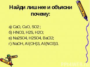 Найди лишнее и объясни почему: а) CaO, CuO, SO2 ; б) HNO3, H2S, H2O; в) Na2SO4,
