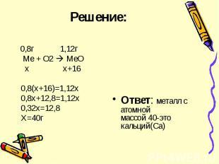 Решение: 0,8г 1,12г Ме + О2 МеО х х+16 0,8(х+16)=1,12х 0,8х+12,8=1,12х 0,32х=12,