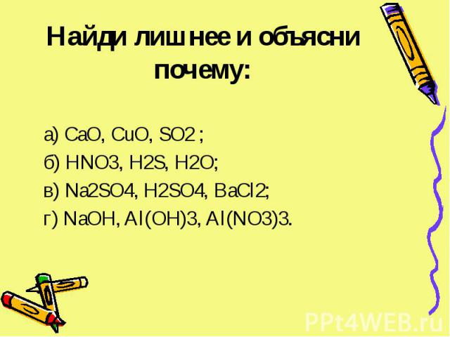 Найди лишнее и объясни почему: а) CaO, CuO, SO2 ; б) HNO3, H2S, H2O; в) Na2SO4, H2SO4, BaCl2; г) NaOH, Al(OH)3, Al(NO3)3.