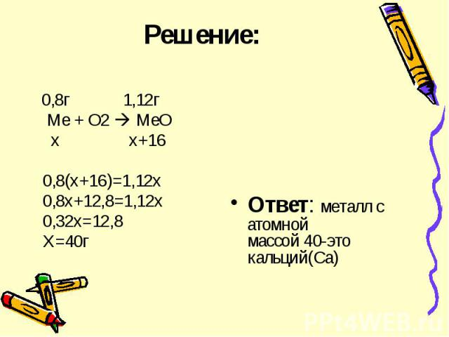 Решение: 0,8г 1,12г Ме + О2 МеО х х+16 0,8(х+16)=1,12х 0,8х+12,8=1,12х 0,32х=12,8 Х=40г