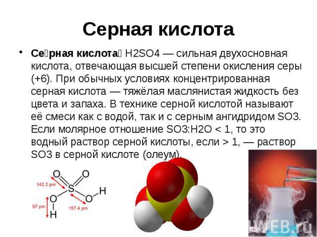 Серная кислота Се рная кислота H2SO4— сильная двухосновная кислота, отвечающая высшей степени окисления серы (+6). При обычных условиях концентрированная серная кислота— тяжёлая маслянистая жидкость без цвета и запаха. В технике серной к…