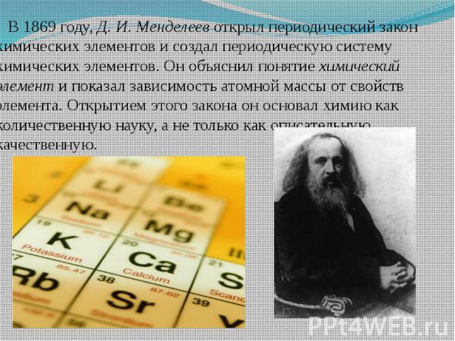 В 1869 году, Д. И. Менделеев открыл периодический закон химических элементов и создал периодическую систему химических элементов. Он объяснил понятие химический элемент и показал зависимость атомной массы от свойств элемента. Открытием этого закона …