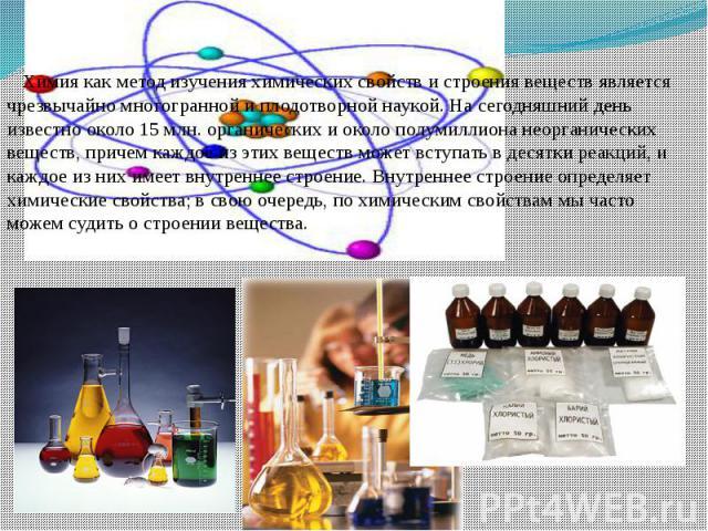 Химия как метод изучения химических свойств и строения веществ является чрезвычайно многогранной и плодотворной наукой. На сегодняшний день известно около 15 млн. органических и около полумиллиона неорганических веществ, причем каждое из этих вещест…