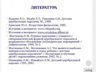 ЛИТЕРАТУРА Бадалян Л.О., Журба Л.Т., Тимонина О.В. Детские церебральные параличи