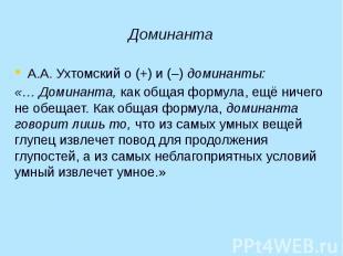 Доминанта А.А. Ухтомский о (+) и (–) доминанты: «… Доминанта, как общая формула,