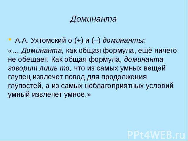 Доминанта А.А. Ухтомский о (+) и (–) доминанты: «… Доминанта, как общая формула, ещё ничего не обещает. Как общая формула, доминанта говорит лишь то, что из самых умных вещей глупец извлечет повод для продолжения глупостей, а из самых неблагоприятны…