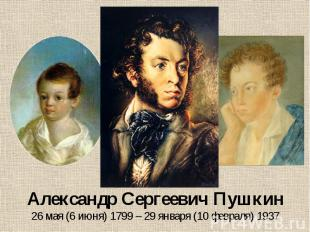 Александр Сергеевич Пушкин 26 мая (6 июня) 1799 – 29 января (10 февраля) 1937