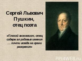 Сергей Львович Пушкин, отец поэта «Плохой экономист, отец содержал родовые имени
