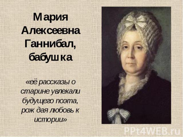 Мария Алексеевна Ганнибал, бабушка «её рассказы о старине увлекали будущего поэта, рождая любовь к истории»
