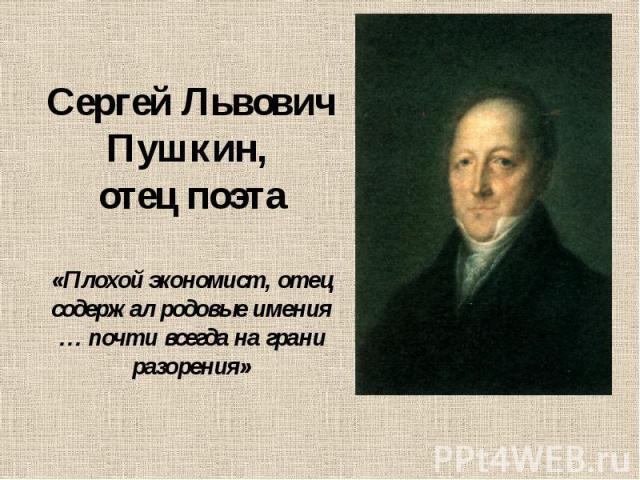 Сергей Львович Пушкин, отец поэта «Плохой экономист, отец содержал родовые имения … почти всегда на грани разорения»