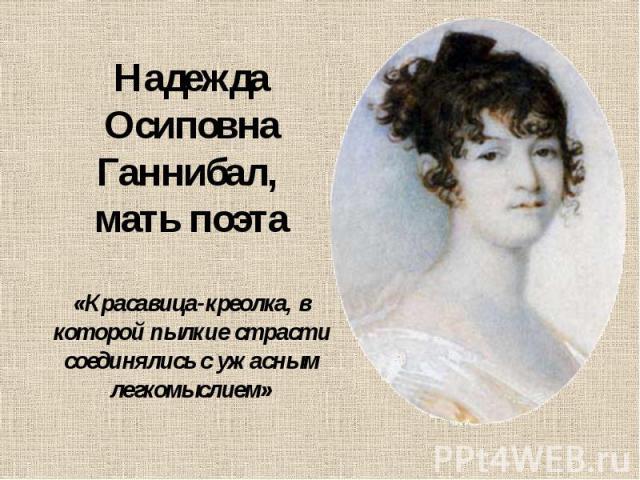 Надежда Осиповна Ганнибал, мать поэта «Красавица-креолка, в которой пылкие страсти соединялись с ужасным легкомыслием»