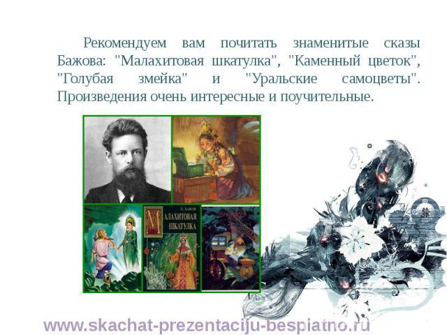 """Рекомендуем вам почитать знаменитые сказы Бажова: """"Малахитовая шкатулка"""", """"Каменный цветок"""", """"Голубая змейка"""" и """"Уральские самоцветы"""". Произведения очень интересные и поучительные. Рекомендуем вам почитать зна…"""