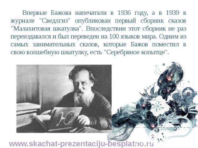 """Впервые Бажова напечатали в 1936 году, а в 1939 в журнале """"Сведлгиз"""" опубликован первый сборник сказов """"Малахитовая шкатулка"""". Впоследствии этот сборник не раз переиздавался и был переведен на 100 языков мира. Одним из самых зани…"""