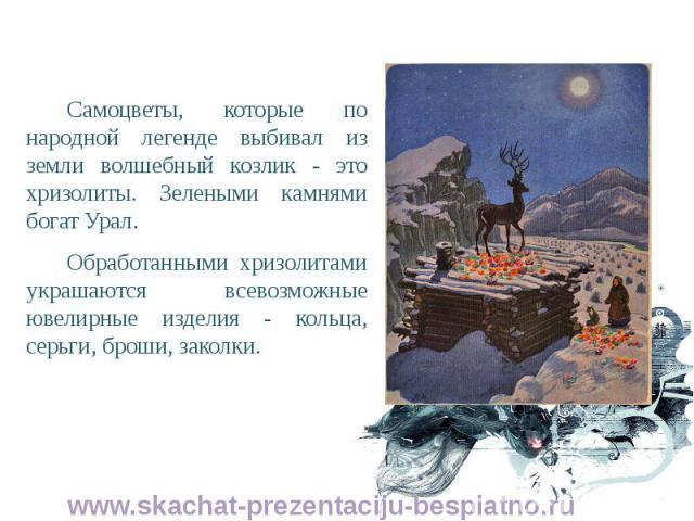 Самоцветы, которые по народной легенде выбивал из земли волшебный козлик - это хризолиты. Зелеными камнями богат Урал. Самоцветы, которые по народной легенде выбивал из земли волшебный козлик - это хризолиты. Зелеными камнями богат Урал. Обработанны…