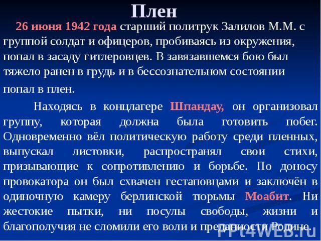 Плен 26 июня 1942 года старший политрук Залилов М.М. с группой солдат и офицеров, пробиваясь из окружения, попал в засаду гитлеровцев. В завязавшемся бою был тяжело ранен в грудь и в бессознательном состоянии попал в плен. Находясь в концлагере Шпан…