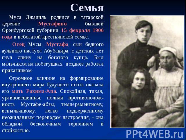 Семья Муса Джалиль родился в татарской деревне Мустафино бывшей Оренбургской губернии 15 февраля 1906 года в небогатой крестьянской семье. Отец Мусы, Мустафа, сын бедного аульного пастуха Абубакира, с детских лет гнул спину на богатого купца. Был ма…