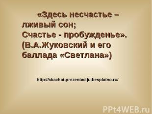 «Здесь несчастье – лживый сон; Счастье - пробужденье». (В.А.Жуковский и его балл