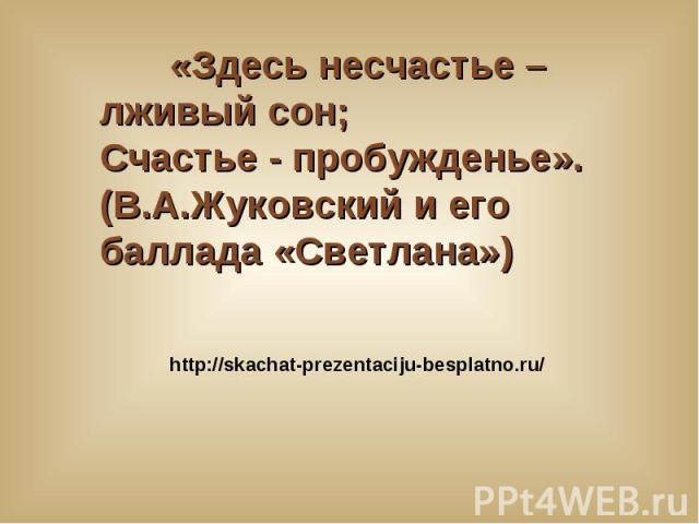 «Здесь несчастье – лживый сон; Счастье - пробужденье». (В.А.Жуковский и его баллада «Светлана») http://skachat-prezentaciju-besplatno.ru/