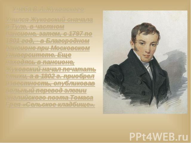 Учёба В.А.Жуковского Учился Жуковский сначала в Туле, в частном пансионе, затем, с 1797 по 1801 год, - в Благородном пансионе при Московском университете. Еще находясь в пансионе, Жуковский начал печатать стихи, а в 1802 г. приобрел известность, опу…