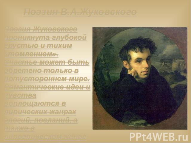 Поэзия В.А.Жуковского Поэзия Жуковского проникнута глубокой грустью и тихим «томлением». Счастье может быть обретено только в потустороннем мире. Романтические идеи и чувства воплощаются в лирических жанрах элегий, посланий, а также в лироэпическом …