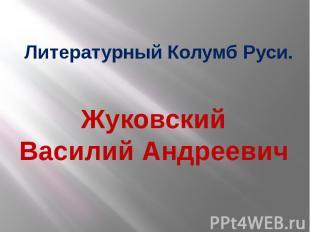 Жуковский Василий Андреевич Литературный Колумб Руси.