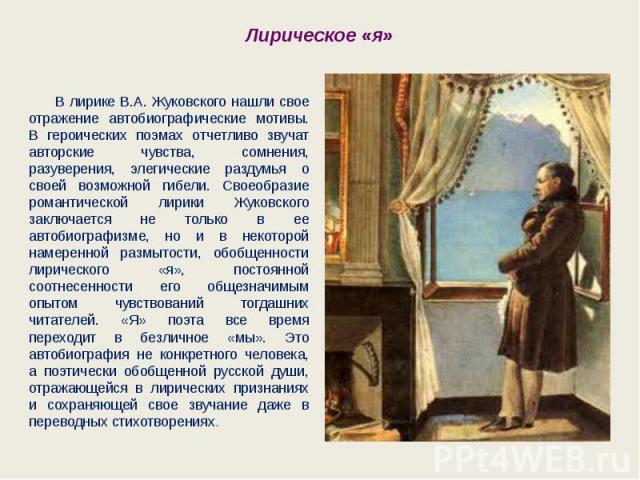Лирическое «я» В лирике В.А. Жуковского нашли свое отражение автобиографические мотивы. В героических поэмах отчетливо звучат авторские чувства, сомнения, разуверения, элегические раздумья о своей возможной гибели. Своеобразие романтической лирики Ж…
