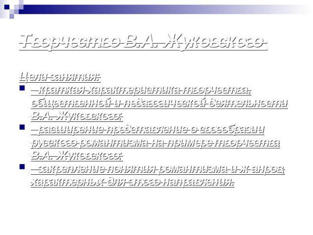 Цели занятия: Цели занятия: - краткая характеристика творчества, общественной и педагогической деятельности В.А. Жуковского; - расширение представление о своеобразии русского романтизма на примере творчества В.А. Жуковского; - закрепление понятия ро…
