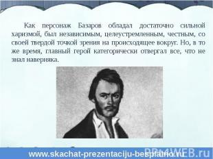 Как персонаж Базаров обладал достаточно сильной харизмой, был независимым, целеу