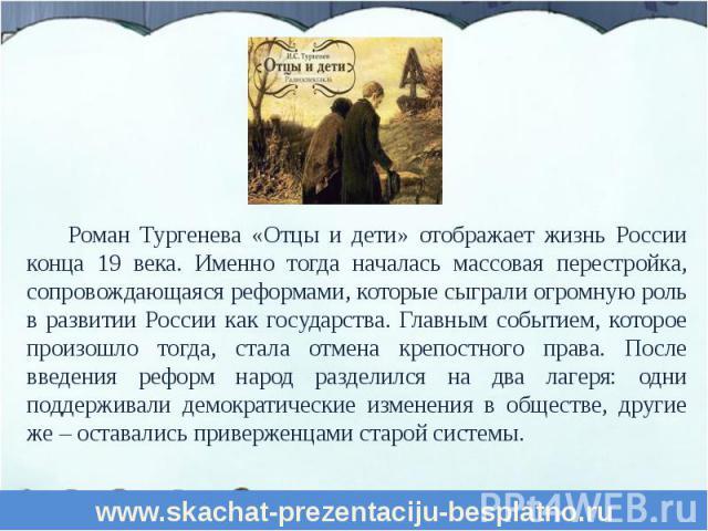 Роман Тургенева «Отцы и дети» отображает жизнь России конца 19 века. Именно тогда началась массовая перестройка, сопровождающаяся реформами, которые сыграли огромную роль в развитии России как государства. Главным событием, которое произошло тогда, …