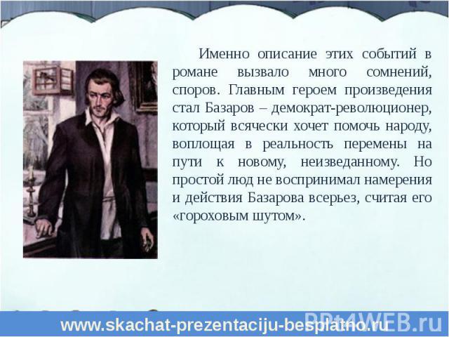 Именно описание этих событий в романе вызвало много сомнений, споров. Главным героем произведения стал Базаров – демократ-революционер, который всячески хочет помочь народу, воплощая в реальность перемены на пути к новому, неизведанному. Но простой …