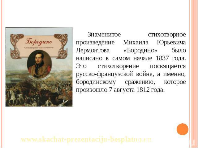 Знаменитое стихотворное произведение Михаила Юрьевича Лермонтова «Бородино» было написано в самом начале 1837 года. Это стихотворение посвящается русско-французской войне, а именно, бородинскому сражению, которое произошло 7 августа 1812 года. Знаме…