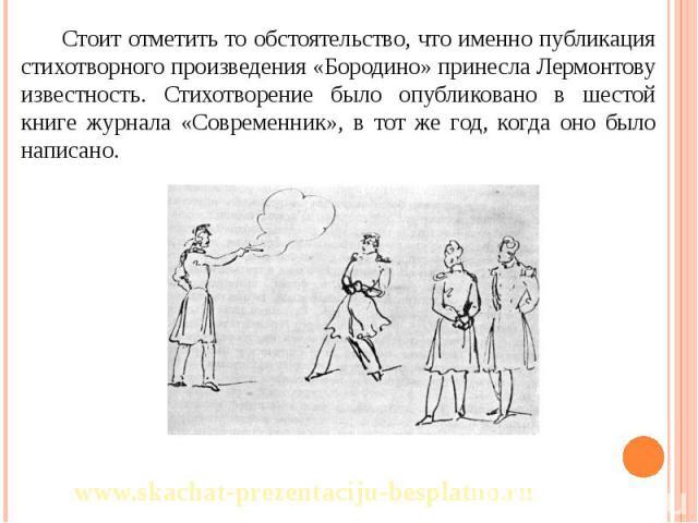 Стоит отметить то обстоятельство, что именно публикация стихотворного произведения «Бородино» принесла Лермонтову известность. Стихотворение было опубликовано в шестой книге журнала «Современник», в тот же год, когда оно было написано. Стоит отметит…
