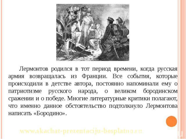 Лермонтов родился в тот период времени, когда русская армия возвращалась из Франции. Все события, которые происходили в детстве автора, постоянно напоминали ему о патриотизме русского народа, о великом бородинском сражении и о победе. Многие литерат…