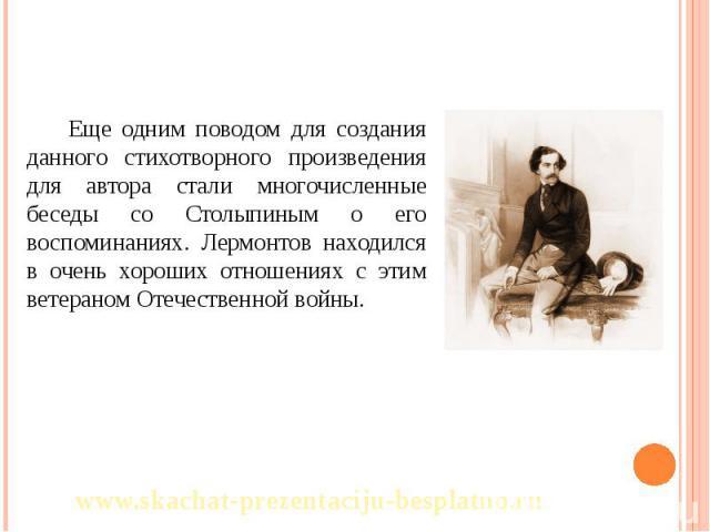 Еще одним поводом для создания данного стихотворного произведения для автора стали многочисленные беседы со Столыпиным о его воспоминаниях. Лермонтов находился в очень хороших отношениях с этим ветераном Отечественной войны. Еще одним поводом для со…