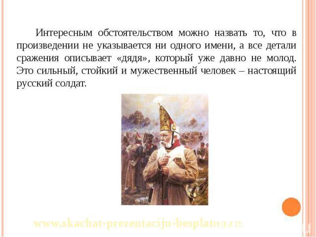 Интересным обстоятельством можно назвать то, что в произведении не указывается ни одного имени, а все детали сражения описывает «дядя», который уже давно не молод. Это сильный, стойкий и мужественный человек – настоящий русский солдат. Интересным об…