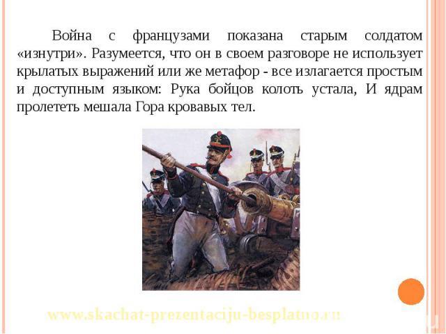 Война с французами показана старым солдатом «изнутри». Разумеется, что он в своем разговоре не использует крылатых выражений или же метафор - все излагается простым и доступным языком: Рука бойцов колоть устала, И ядрам пролететь мешала Гора кровавы…