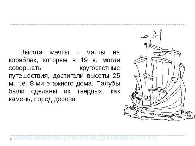 Высота мачты - мачты на кораблях, которые в 19 в. могли совершать кругосветные путешествия, достигали высоты 25 м, т.е. 8-ми этажного дома. Палубы были сделаны из твердых, как камень, пород дерева. Высота мачты - мачты на кораблях, которые в 19 в. м…