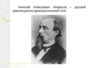 Николай Алексеевич Некрасов – русский революционно-демократический поэт. Николай