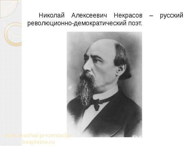Николай Алексеевич Некрасов – русский революционно-демократический поэт. Николай Алексеевич Некрасов – русский революционно-демократический поэт.