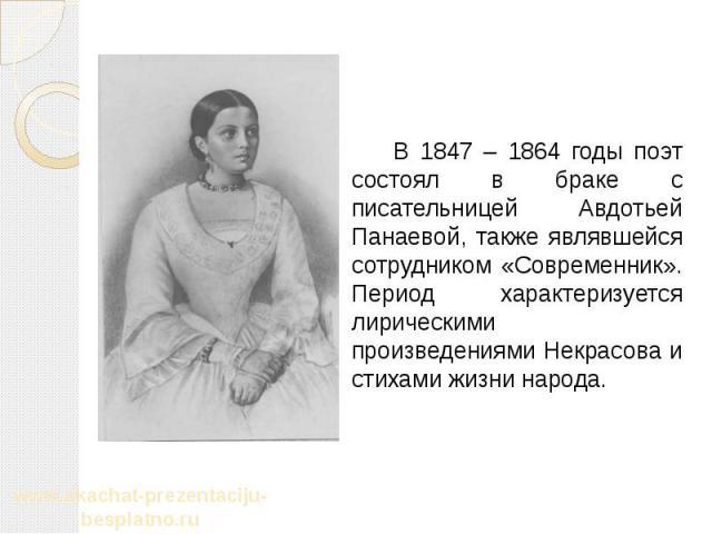 В 1847 – 1864 годы поэт состоял в браке с писательницей Авдотьей Панаевой, также являвшейся сотрудником «Современник». Период характеризуется лирическими произведениями Некрасова и стихами жизни народа. В 1847 – 1864 годы поэт состоял в браке с писа…