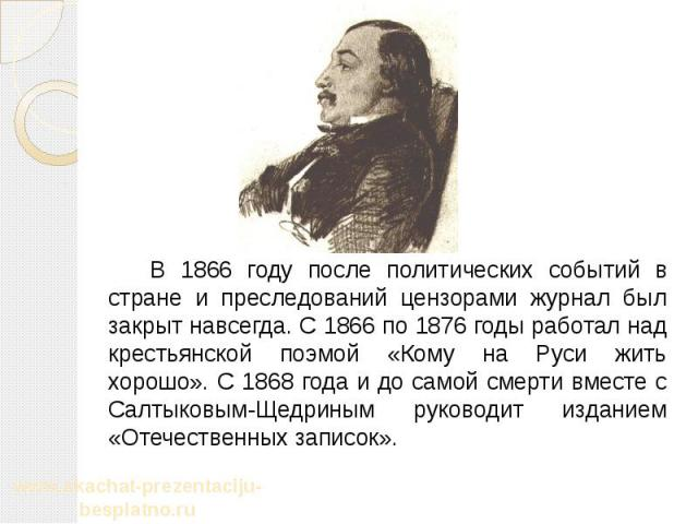 В 1866 году после политических событий в стране и преследований цензорами журнал был закрыт навсегда. С 1866 по 1876 годы работал над крестьянской поэмой «Кому на Руси жить хорошо». С 1868 года и до самой смерти вместе с Салтыковым-Щедриным руководи…