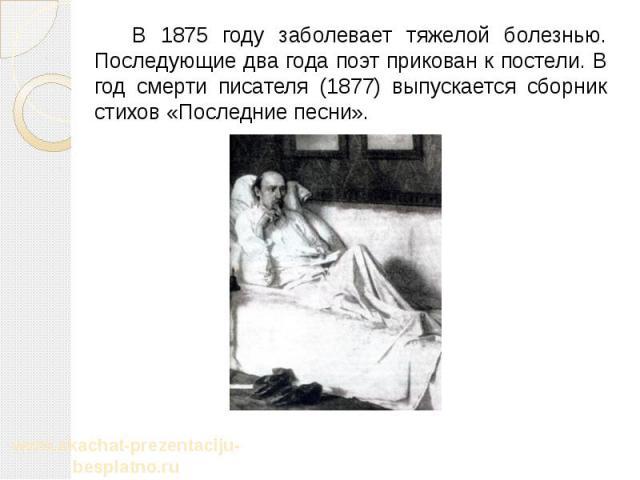 В 1875 году заболевает тяжелой болезнью. Последующие два года поэт прикован к постели. В год смерти писателя (1877) выпускается сборник стихов «Последние песни». В 1875 году заболевает тяжелой болезнью. Последующие два года поэт прикован к постели. …