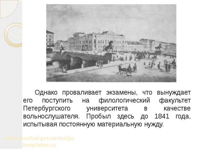 Однако проваливает экзамены, что вынуждает его поступить на филологический факультет Петербургского университета в качестве вольнослушателя. Пробыл здесь до 1841 года, испытывая постоянную материальную нужду. Однако проваливает экзамены, что вынужда…