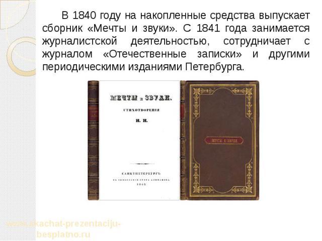 В 1840 году на накопленные средства выпускает сборник «Мечты и звуки». С 1841 года занимается журналистской деятельностью, сотрудничает с журналом «Отечественные записки» и другими периодическими изданиями Петербурга. В 1840 году на накопленные сред…