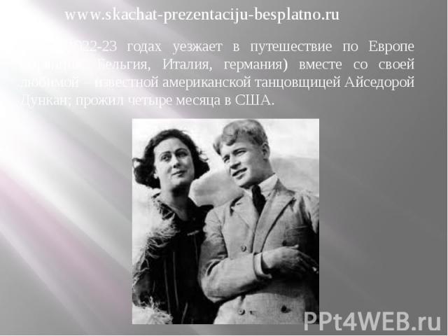 В 1922-23 годах уезжает в путешествие по Европе (Франция, Бельгия, Италия, германия) вместе со своей любимой – известной американской танцовщицей Айседорой Дункан; прожил четыре месяца в США. В 1922-23 годах уезжает в путешествие по Европе (Франция,…