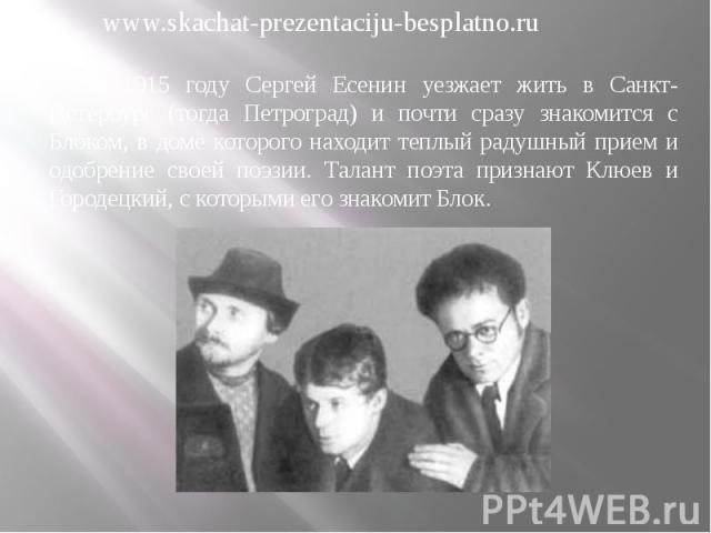 В 1915 году Сергей Есенин уезжает жить в Санкт-Петербург (тогда Петроград) и почти сразу знакомится с Блоком, в доме которого находит теплый радушный прием и одобрение своей поэзии. Талант поэта признают Клюев и Городецкий, с которыми его знакомит Б…