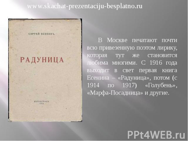В Москве печатают почти всю привезенную поэтом лирику, которая тут же становится любима многими. С 1916 года выходит в свет первая книга Есенина – «Радуница», потом (с 1914 по 1917) «Голубень», «Марфа-Посадница» и другие. В Москве печатают почти всю…